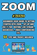 Zoom: 2020 Beginners User Guide to Getting Started with Zoom . Set Up and Use It for Meeting, Live Stream , Businesses , V...