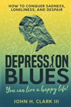 Depression Blues: How to conquer sadness, loneliness, and despair – you can live a happy life!