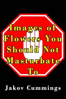 Images of Flowers You Should Not Masturbate To: The Ultimate Picture Book of Flowers You Can Pleasure Yourself To… But Probably Shouldn't! (The Ultimate ... Books – Filled with Humour and Laughs)