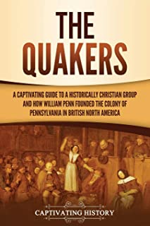 The Quakers: A Captivating Guide to a Historically Christian Group and How William Penn Founded the Colony of Pennsylvania...