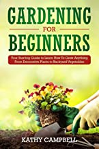 Gardening for Beginners: Your Starting Guide to Learn How To Grow Anything From Decorative Plants to Backyard Vegetables