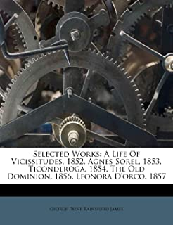 Selected Works: a Life of Vicissitudes.: A Life of Vicissitudes. 1852. Agnes Sorel. 1853. Ticonderoga. 1854. the Old Domin...