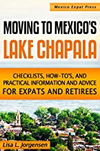 Moving to Mexico's Lake Chapala: Subtitle: Checklists, How-tos, and Practical Information and Advice for Expats and Retirees