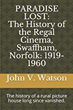 PARADISE LOST: The History of the Regal Cinema, Swaffham, Norfolk: 1919-60: The history of a rural picture house long sinc...