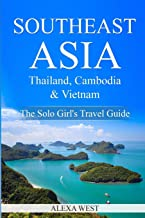Southeast Asia - Thailand, Cambodia and Vietnam: The Solo Girl`s Travel Guide