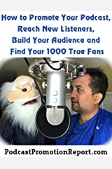 Podcast Promotion Report: How to Promote Your Podcast, Reach New Listeners, Grow Your Podcast, Build Your Audience and Find Your 1,000 True Fans: PodcastPromotionReport.com Kindle Edition