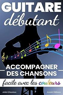 Guitare Débutant. Accompagner des chansons ? Facile avec les couleurs ! (French Edition)