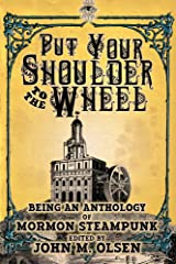 Put Your Shoulder to the Wheel (A Mormon Steampunk Anthology Book 2) Kindle Edition