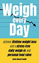 Weigh Every Day: Achieve lifetime weight loss with a stress-free daily weigh-in and personal food rules