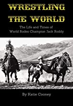 Wrestling the World: The Life and Times of Rodeo Champion Jack Roddy