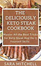 The Deliciously Keto Steak Cookbook: Master All the Best Tricks for Keto Steak And Do It Yourself Skills