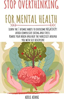 STOP OVERTHINKING FOR MENTAL HEALTH: Learn the 7 atomic habits to overcome anxiety: avoid compulsive eating and stress. Re...