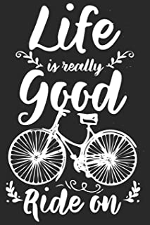 Life Is Really Good Ride On: Funny Cool Cycling Journal | Notebook | Workbook | Diary | Planner-6x9 - 120 Blank Pages - Cool Gift For Cyclists, Racing ... Motivational Inspirational Life Quotes Lovers