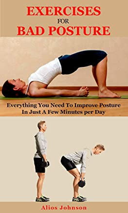 Exercises For Bad Posture: Everything You Need To Improve Posture In Just A Few Minutes per Day (English Edition)