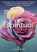 Vibe Espiritual: Como Desenvolver A Espiritualidade, Entender Mais Sobre As Práticas Espirituais E Se Conectar Com Seu Eu ...