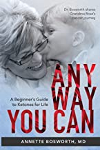 ANYWAY YOU CAN: Doctor Bosworth Shares Her Mom's Cancer Journey: A BEGINNER'S GUIDE TO KETONES FOR LIFE PDF