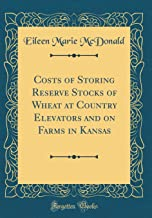 Costs of Storing Reserve Stocks of Wheat at Country Elevators and on Farms in Kansas (Classic Reprint)