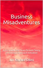 Business Misadventures: A Fictionalized Non-Fiction Story of Entrepreneruial Initiative