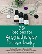 39 Recipes for Aromatherapy Diffuser Jewelry: Natural Fragrant Essential Oil Blends to Create, Health, Hack Headaches, and...
