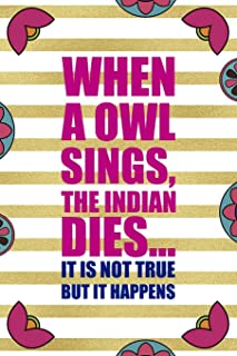 When A Owl Sings The Indian Dies… It Is Not True But It Happens: Day Of The Death Notebook Journal Composition Blank Line...