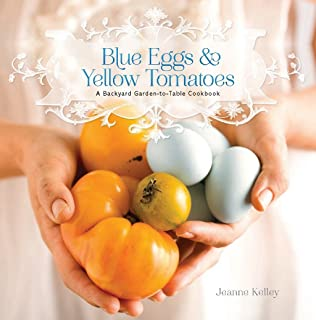 Blue Eggs and Yellow Tomatoes: Recipes from a Modern Kitchen Garden