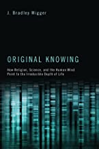 Original Knowing: How Religion, Science, and the Human Mind Point to the Irreducible Depth of Life