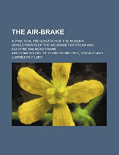 The Air-Brake; A Practical Presentation of the Modern Developments of the Air-Brake for Steam and Electric Railroad Trains