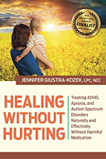 Healing without Hurting: Treating ADHD, Apraxia and Autism Spectrum Disorders Naturally and Effectively without Harmful Me...