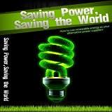 Power Savings : Renewable Energy : Saving Power, Saving the World - How to use Renewable Energy as your Alternative Power Suppliers