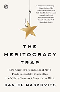 The Meritocracy Trap: How America's Foundational Myth Feeds Inequality, Dismantles the Middle Class, and Devours the Elite