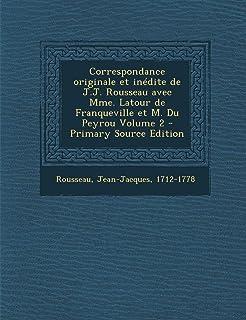 Correspondance Originale Et Inedite de J.J. Rousseau Avec Mme. LaTour de Franqueville Et M. Du Peyrou Volume 2 - Primary Source Edition