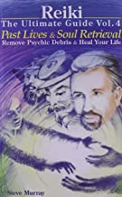 Reiki The Ultimate Guide Vol. 4 Past Lives & Soul Retrieval Remove Psychic Debris & Heal Your Life (Reiki - The Ultimate Guide)