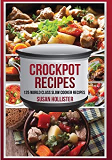 Crockpot Recipes: 125 World Class Slow Cooker Recipes