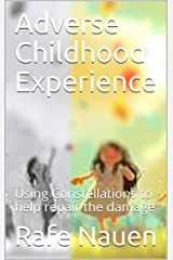Adverse Childhood Experience: Using Constellations to help repair the damage Kindle Edition