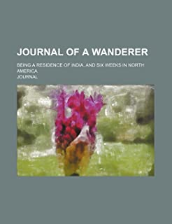 Journal of a Wanderer; Being a Residence of India, and Six Weeks in North America