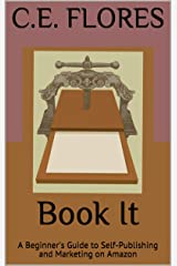 Book It: A Beginner's Guide to Self-Publishing and Marketing on Amazon (A Beginner's Guide to Self-Publishing Your Book) Kindle Edition