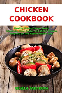 Chicken Cookbook: Healthy Chicken Soup, Salad, Casserole, Slow Cooker and Skillet Recipes Inspired by The Mediterranean Di...