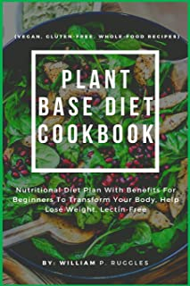 Plant Base Diet Cookbook: Nutritional Diet Plan With Benefits For Beginners To Transform Your Body, Help Lose Weight, Lect...
