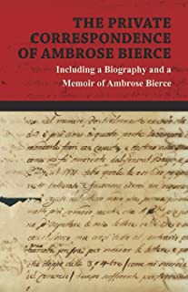 The Private Correspondence of Ambrose Bierce - A Collection of the Letters sent by Ambrose Bierce to his Closest Friends a...