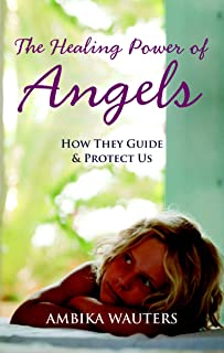 The Healing Power of Angels: How They Guide & Protect Us