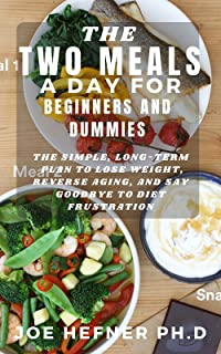 THE TWO MEALS A DAY FOR BEGINNERS AND DUMMIES : The Simple, Long-Term Plan to Lose Weight, Reverse Aging, and Say Goodbye ...