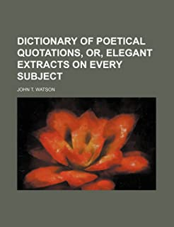 Dictionary of Poetical Quotations, Or, Elegant Extracts on Every Subject