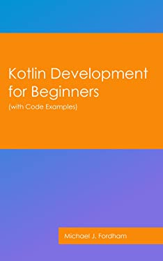 Kotlin Development for Beginners: (with Code Examples)