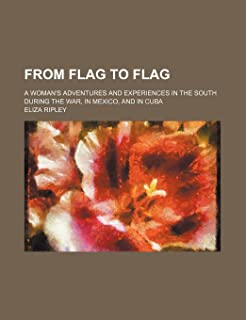 From Flag to Flag; A Woman's Adventures and Experiences in the South During the War, in Mexico, and in Cuba