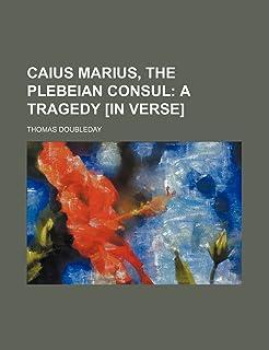 Caius Marius, the Plebeian Consul; A Tragedy [In Verse]