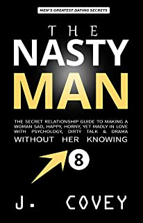 THE NASTY MAN: The Secret Relationship Guide to Making a Woman Sad, Happy, Horny, Yet Madly in Love with Psychology, Dirty Talk & Drama Without Her Knowing (ATGTBMH Colored Version Book 8)