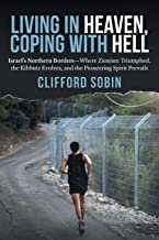Living in Heaven, Coping with Hell: Israel's Northern Borders—Where Zionism Triumphed, the Kibbutz Evolves, and the Pionee...