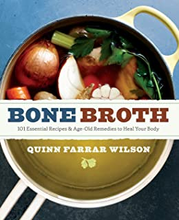 Bone Broth: 101 Essential Recipes & Age-Old Remedies to Heal Your Body