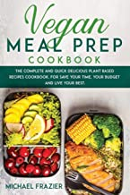 Vegan Meal Prep Cookbook: The Complete and Quick Delicious Plant Based Recipes Cookbook, for Save Your Time, Your Budget a...