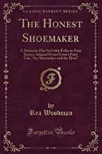 """The Honest Shoemaker: A Domestic Play for Little Folks in Four Scenes; Adapted from Grim's Fairy Tale, """"the Shoemaker and the Elves"""" (Classic Reprint)"""